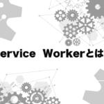 Service Workerとは何か?仕組みと出来る事をわかりやすく解説。